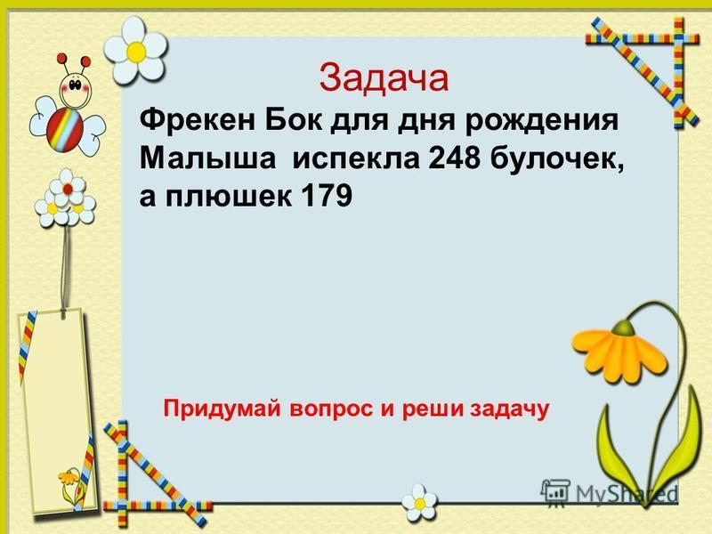 Задача Фрекен Бок для дня рождения Малыша испекла 248 булочек, а плюшек 179 Придумай вопрос и реши задачу