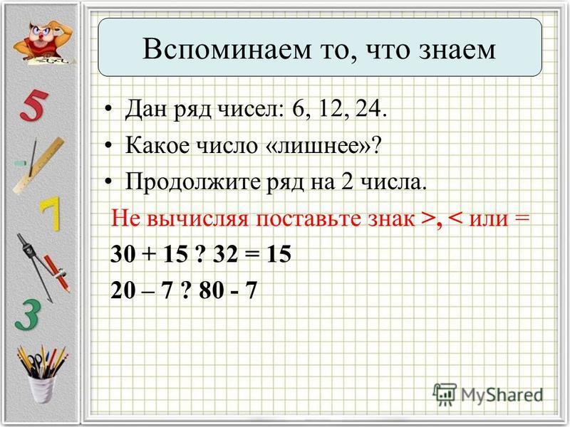 Дан ряд чисел: 6, 12, 24. Какое число «лишнее»? Продолжите ряд на 2 числа. Не вычисляя поставьте знак >, < или = 30 + 15 ? 32 = 15 20 – 7 ? 80 - 7 Вспоминаем то, что знаем