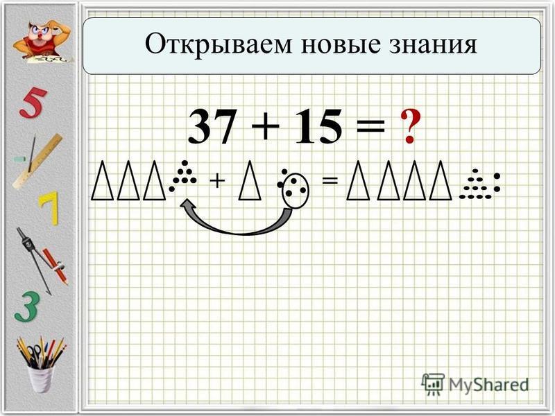 Открываем новые знания 37 + 15 = ? +=