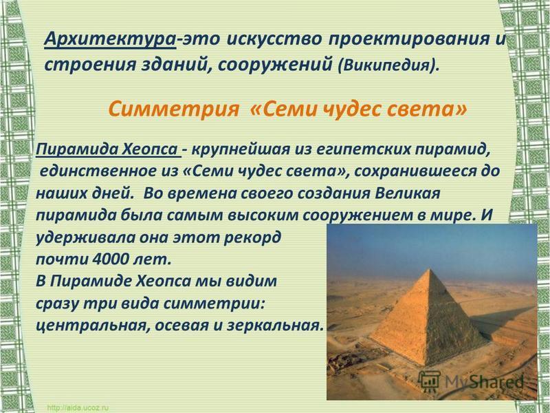 Архитектура-это искусство проектирования и строения зданий, сооружений (Википедия). Пирамида Хеопса - крупнейшая из египетских пирамид, единственное из «Семи чудес света», сохранившееся до наших дней. Во времена своего создания Великая пирамида была