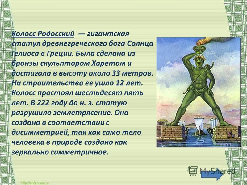 Колосс Родосский гигантская статуя древнегреческого бога Солнца Гелиоса в Греции. Была сделана из бронзы скульптором Харетом и достигала в высоту около 33 метров. На строительство ее ушло 12 лет. Колосс простоял шестьдесят пять лет. В 222 году до н.