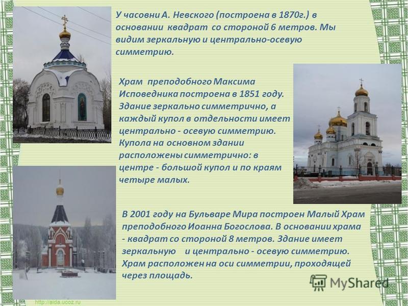 У часовни А. Невского (построена в 1870 г.) в основании квадрат со стороной 6 метров. Мы видим зеркальную и центрально-осевую симметрию. Храм преподобного Максима Исповедника построена в 1851 году. Здание зеркально симметрично, а каждый купол в отдел