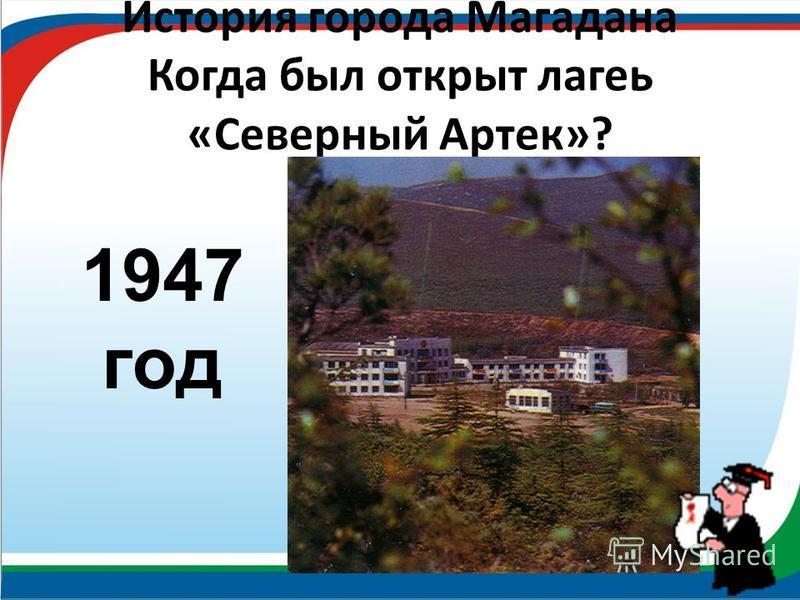 История города Магадана Когда был открыт лагерь «Северный Артек»? 1947 год
