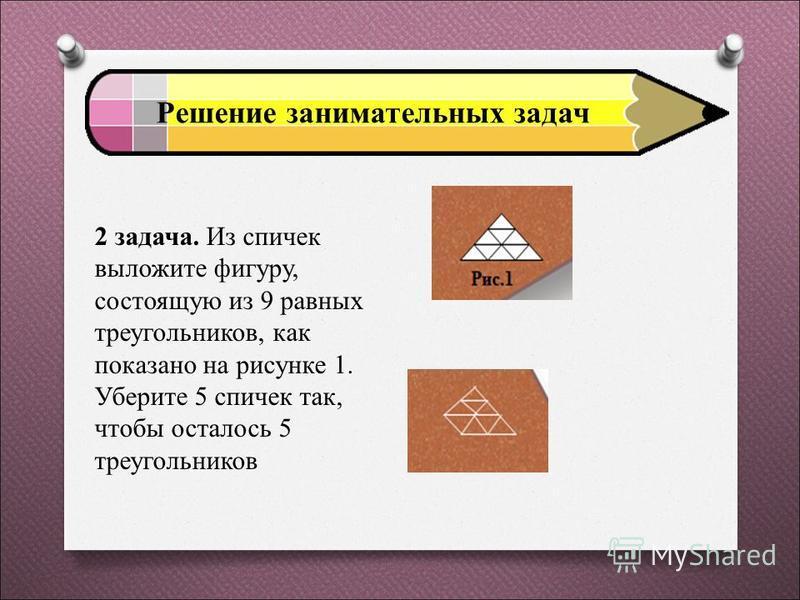 Решение занимательных задач 1 задача. Как с помощью спички, не разламывая ее, изобразить на столе равнобедренный треугольник?