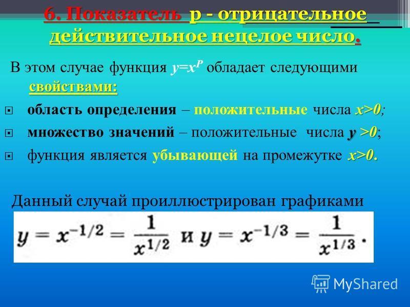 6. Показатель р - отрицательное действительное нецелое число. свойствами: В этом случае функция у=х Р обладает следующими свойствами: х>0 область определения – положительные числа х>0; у >0 множество значений – положительные числа у >0; х>0. функция