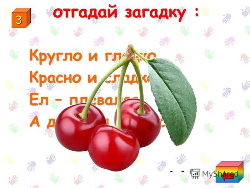 2 Отгадай загадку: Одну ягоду мы ели, Вчетвером за столик сели- Ели-ели полчаса, Расстегнули пояса ; Да ещё в отброс осталось- Вот так ягодка досталось!
