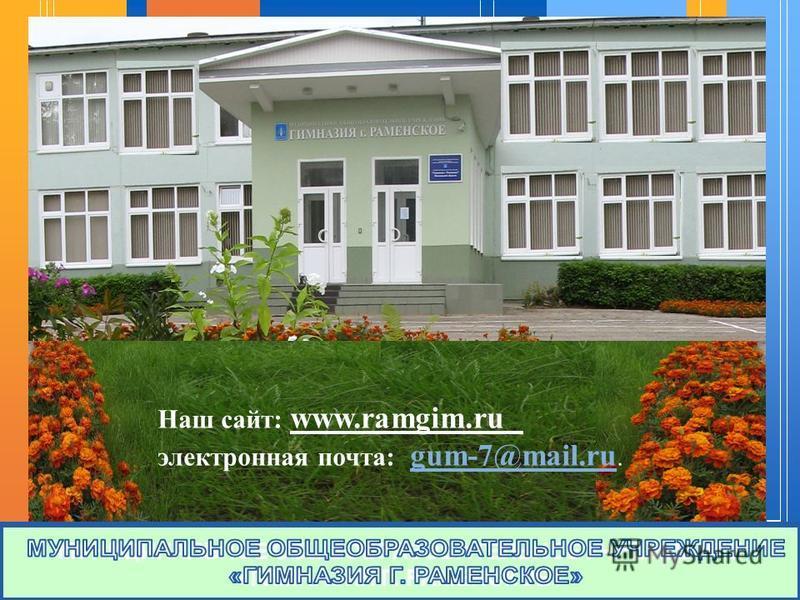 МУНИЦИПАЛЬНОЕ ОБЩЕОБРАЗОВАТЕЛЬНОЕ УЧРЕЖДЕНИЕ «ГИМНАЗИЯ Г. РАМЕНСКОЕ» Наш сайт: www.ramgim.ru электронная почта: gum-7@mail.ru. gum-7@mail.ru