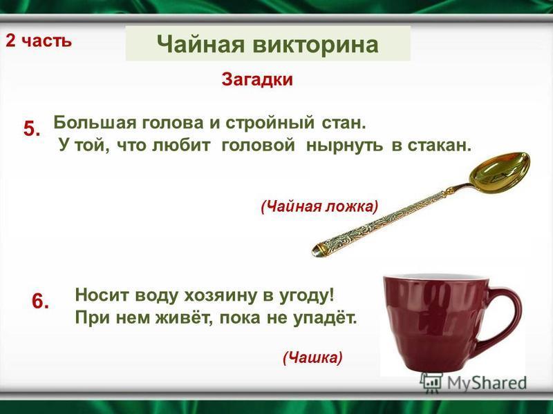 2 часть Загадки 5. Большая голова и стройный стан. У той, что любит головой нырнуть в стакан. (Чайная ложка) Носит воду хозяину в угоду! При нем живёт, пока не упадёт. 6. (Чашка) Чайная викторина