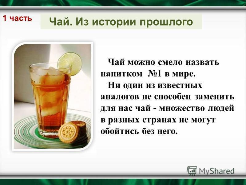 Чай. Из истории прошлого 1 часть Чай можно смело назвать напитком 1 в мире. Ни один из известных аналогов не способен заменить для нас чай - множество людей в разных странах не могут обойтись без него.