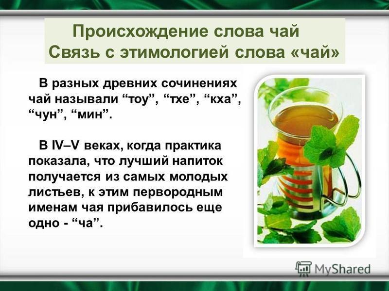 В разных древних сочинениях чай называли тау, тех, кха, чун, мин. В IV–V веках, когда практика показала, что лучший напиток получается из самых молодых листьев, к этим первородным именам чая прибавилось еще одно - ча. Происхождение слова чай Связь с