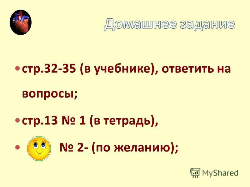 стр.32-35 (в учебнике), ответить на вопросы; стр.13 1 (в тетрадь), 2- (по желанию);