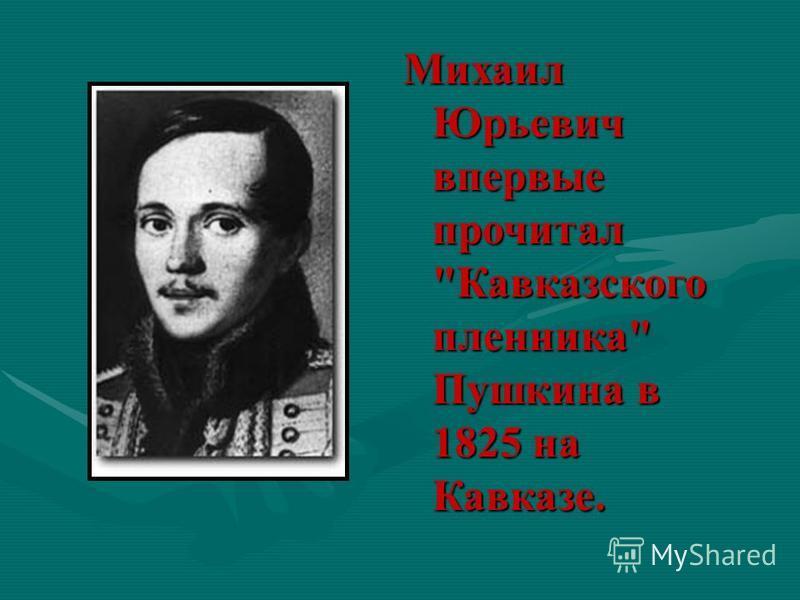 Михаил Юрьевич впервые прочитал Кавказского пленника Пушкина в 1825 на Кавказе.
