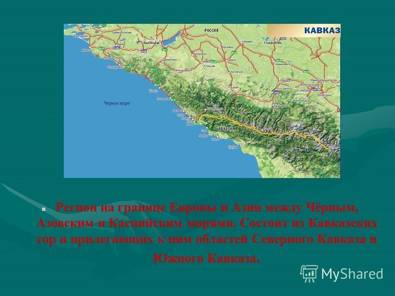 Регион на границе Европы и Азии между Чёрным, Азовским и Каспийским морями. Состоит из Кавказских гор и прилегающих к ним областей Северного Кавказа и Южного Кавказа.