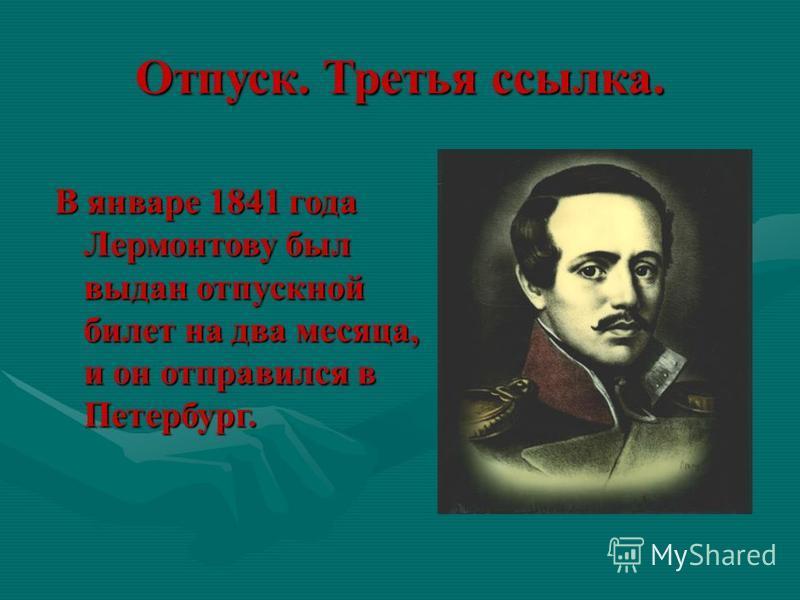 В январе 1841 года Лермонтову был выдан отпускной билет на два месяца, и он отправился в Петербург. Отпуск. Третья ссылка.