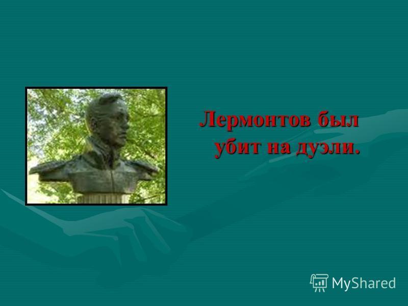 Лермонтов был убит на дуэли.