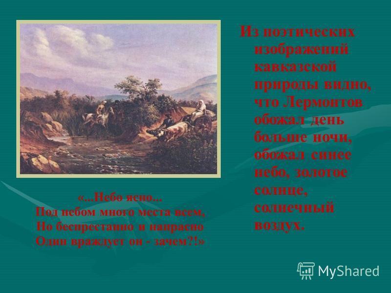 Из поэтических изображений кавказской природы видно, что Лермонтов обожал день больше ночи, обожал синее небо, золотое солнце, солнечный воздух. «...Небо ясно... Под небом много места всем, Но беспрестанно и напрасно Один враждует он - зачем?!»
