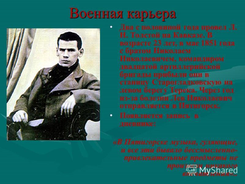 Военная карьера Два с половиной года провел Л. Н. Толстой на Кавказе. В возрасте 23 лет, в мае 1851 года с братом Николаем Николаевичем, командиром двадцатой артиллерийской бригады прибыли они в станицу Старогладковcкую на левом берегу Терека. Через