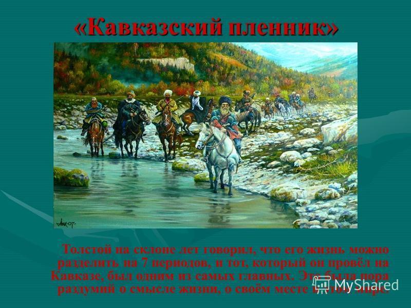«Кавказский пленник» Толстой на склоне лет говорил, что его жизнь можно разделить на 7 периодов, и тот, который он провёл на Кавказе, был одним из самых главных. Это была пора раздумий о смысле жизни, о своём месте в этом мире.