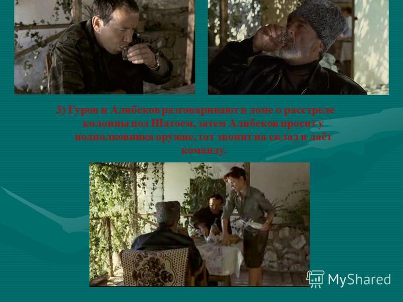 3) Гуров и Алибеков разговаривают в доме о расстреле колонны под Шатоем, затем Алибеков просит у подполковника оружие, тот звонит на склад и даёт команду.