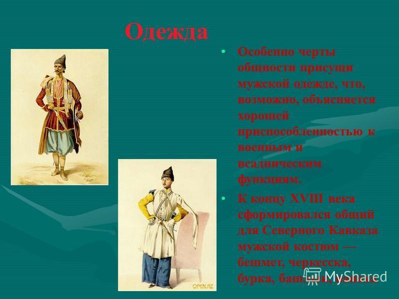 Одежда Особенно черты общности присущи мужской одежде, что, возможно, объясняется хорошей приспособленностью к военным и всадническим функциям. К концу XVIII века сформировался общий для Северного Кавказа мужской костюм бешмет, черкесска, бурка, башл