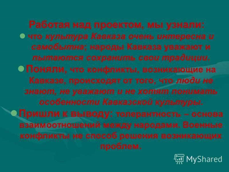 Работая над проектом, мы узнали: что культура Кавказа очень интересна и самобытна; народы Кавказа уважают и пытаются сохранить свои традиции. Поняли, что конфликты, возникающие на Кавказе, происходят от того, что люди не знают, не уважают и не хотят
