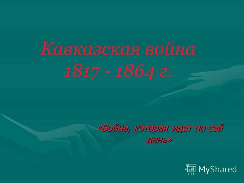 Кавказская война 1817 - 1864 г. «Война, которая идет по сей день»
