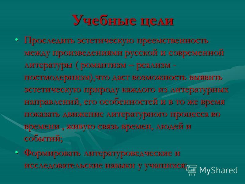 Учебные цели Проследить эстетическую преемственность между произведениями русской и современной литературы ( романтизм – реализм - постмодернизм),что даст возможность выявить эстетическую природу каждого из литературных направлений, его особенностей