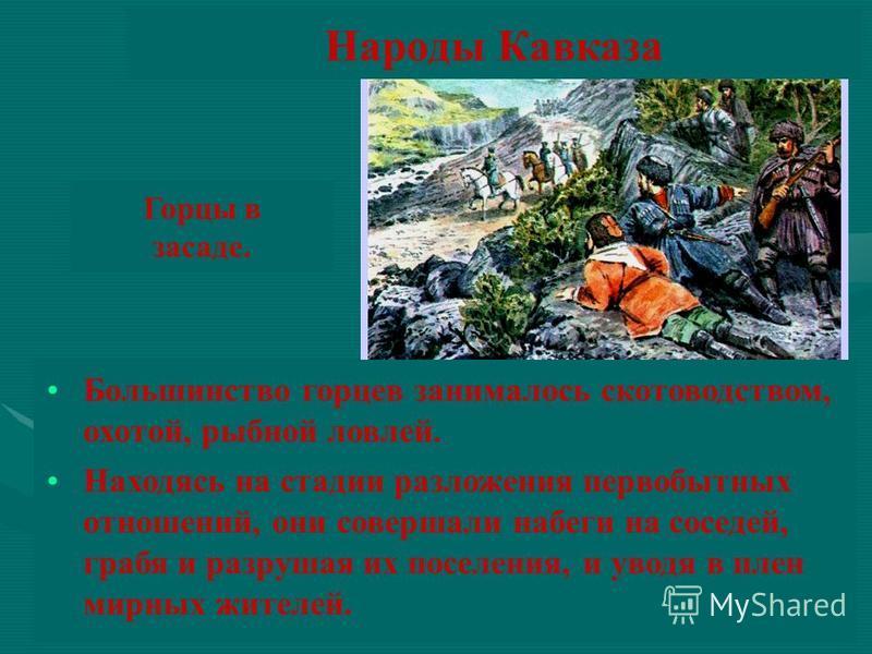 Народы Кавказа Большинство горцев занималось скотоводством, охотой, рыбной ловлей. Находясь на стадии разложения первобытных отношений, они совершали набеги на соседей, грабя и разрушая их поселения, и уводя в плен мирных жителей. Горцы в засаде.