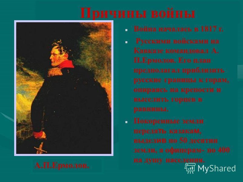 Причины войны Война началась в 1817 г. Русскими войсками на Кавказе командовал А. П.Ермолов. Его план предполагал приблизить русские границы к горам, опираясь на крепости и выселить горцев в равнины. Покоренные земли передать казака м, выдел ив по 50