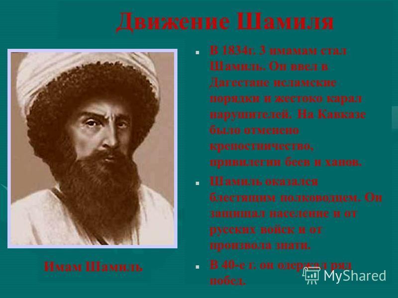 Движение Шамиля В 1834 г. 3 имамам стал Шамиль. Он ввел в Дагестане исламские порядки и жестоко карал нарушителей. На Кавказе было отменено крепостничество, привилегии беев и ханов. Шамиль оказался блестящим полководцем. Он защищал население и от рус