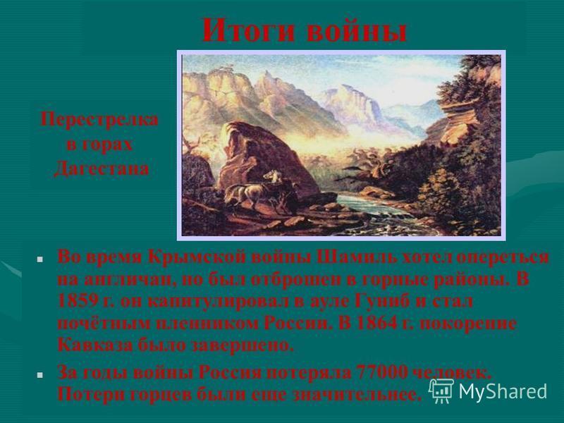 Итоги войны Во время Крымской войны Шамиль хотел опереться на англичан, но был отброшен в горные районы. В 1859 г. он капитулировал в ауле Гуниб и стал почётным пленником России. В 1864 г. покорение Кавказа было завершено. За годы войны Россия потеря