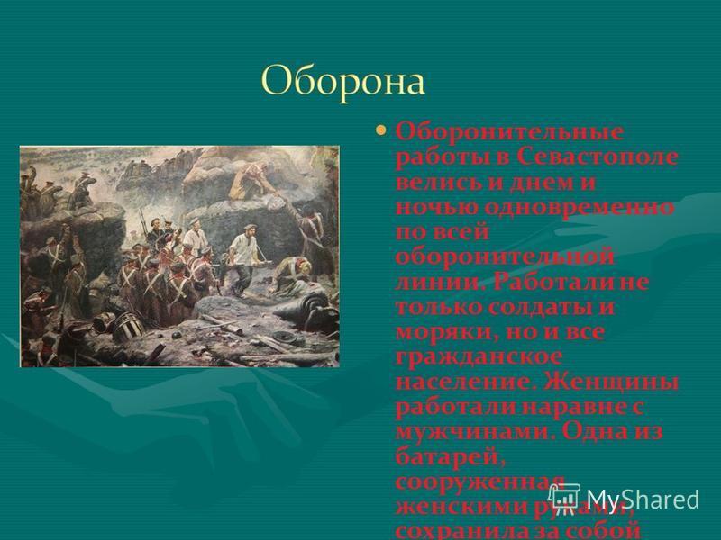 Оборонительные работы в Севастополе велись и днем и ночью одновременно по всей оборонительной линии. Работали не только солдаты и моряки, но и все гражданское население. Женщины работали наравне с мужчинами. Одна из батарей, сооруженная женскими рука