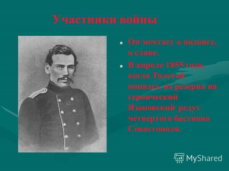 Он мечтает о подвиге, о славе. В апреле 1855 года, когда Толстой попадет, из резерва на героический Язоновский редут четвертого бастиона Севастополя.