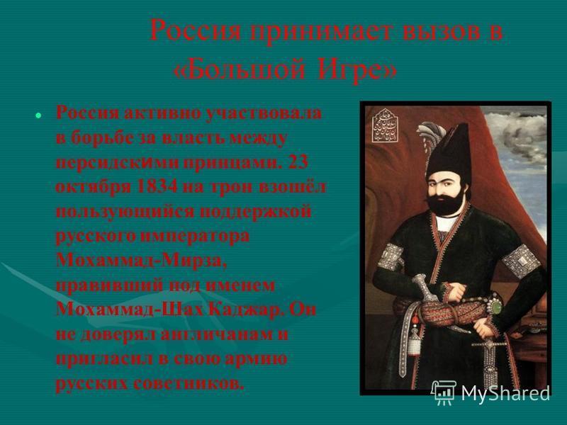 Россия принимает вызов в «Большой Игре» Россия активно участвовала в борьбе за власть между персидск и ми принцами. 23 октября 1834 на трон взошёл пользующийся поддержкой русского императора Мохаммад-Мирза, правивший под именем Мохаммад-Шах Каджар. О