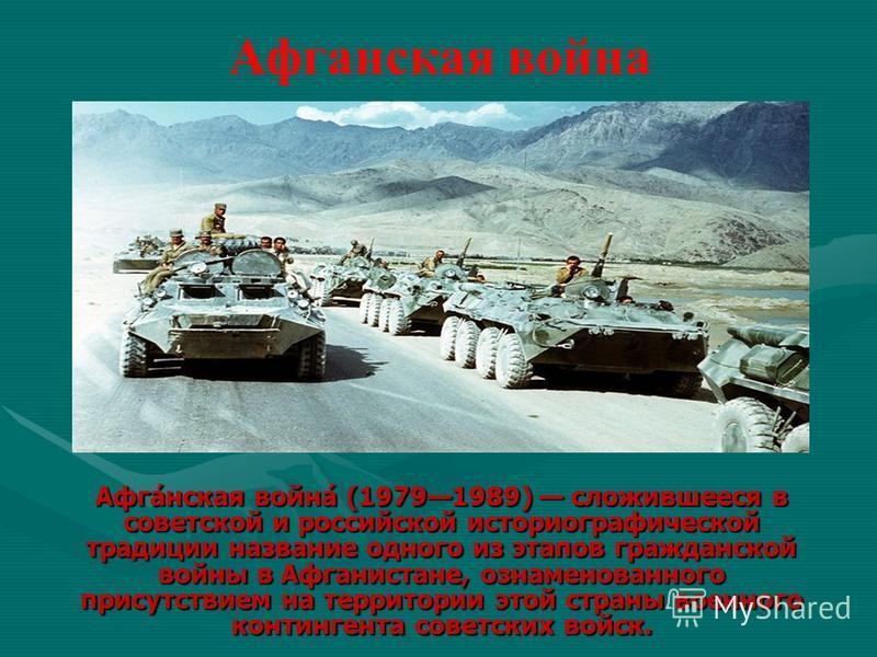 Афганская война Афга́нская война́ (19791989) сложившееся в советской и российской историографической традиции название одного из этапов гражданской войны в Афганистане, ознаменованного присутствием на территории этой страны военного контингента совет