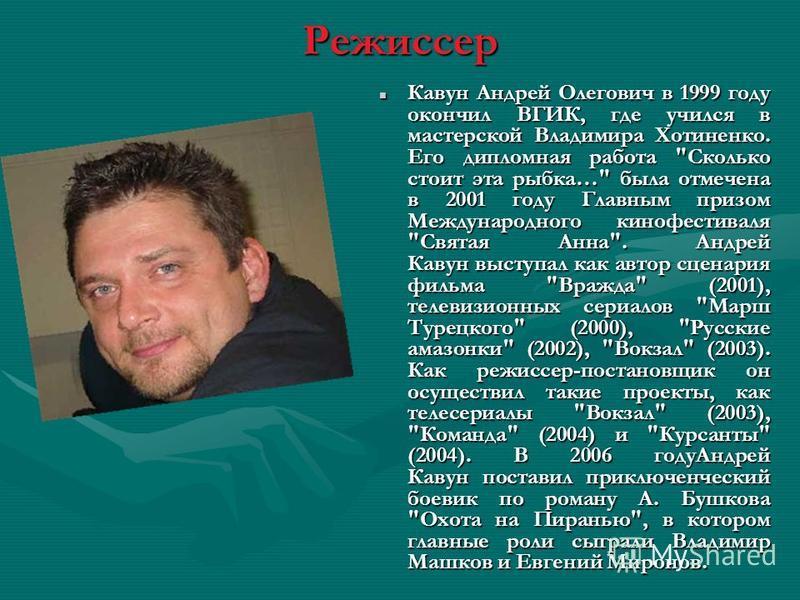 Режиссер Кавун Андрей Олегович в 1999 году окончил ВГИК, где учился в мастерской Владимира Хотиненко. Его дипломная работа