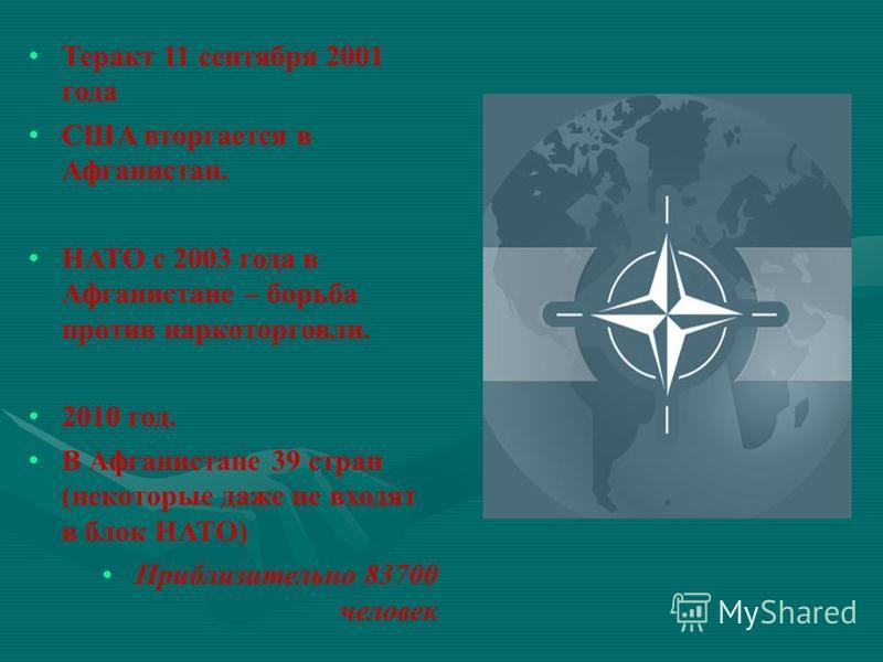 Теракт 11 сентября 2001 года США вторгается в Афганистан. НАТО с 2003 года в Афганистане – борьба против наркоторговли. 2010 год. В Афганистане 39 стран (некоторые даже не входят в блок НАТО) Приблизительно 83700 человек