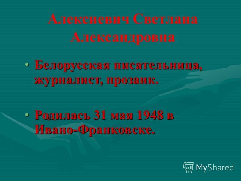 Алексиевич Светлана Александровна Белорусская писательница, журналист, прозаик. Белорусская писательница, журналист, прозаик. Родилась 31 мая 1948 в Ивано-Франковске. Родилась 31 мая 1948 в Ивано-Франковске.