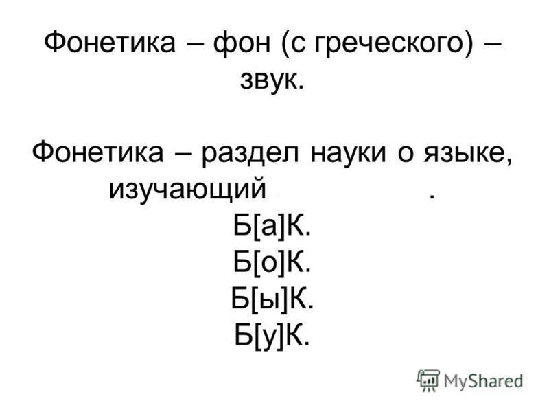 Фонетика – фон (с греческого) – звук. Фонетика – раздел науки о языке, изучающий звуки речи. Б[а]К. Б[о]К. Б[ы]К. Б[у]К.