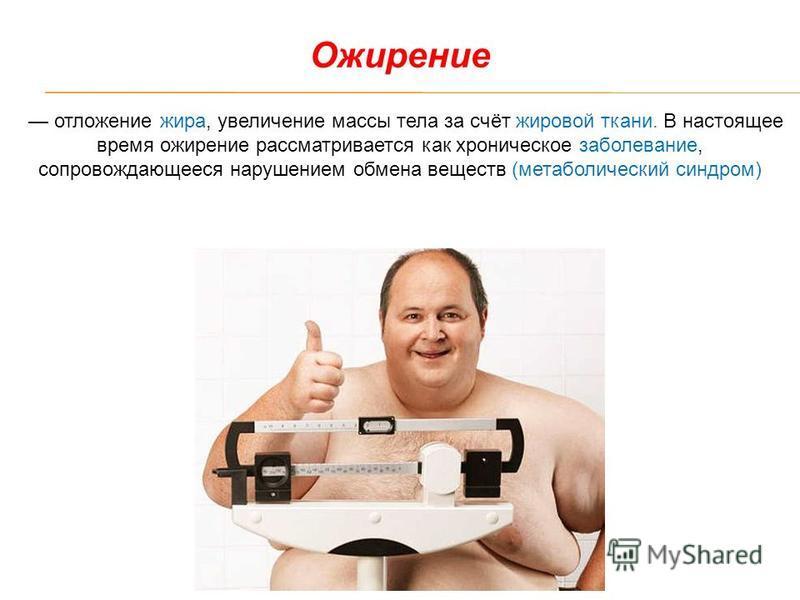 отложение жира, увеличение массы тела за счёт жировой ткани. В настоящее время ожирение рассматривается как хроническое заболевание, сопровождающееся нарушением обмена веществ (метаболический синдром) Ожирение