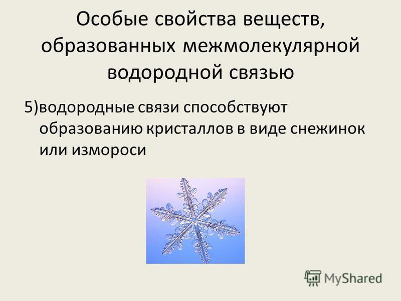 Особые свойства веществ, образованных межмолекулярной водородной связью 5)водородные связи способствуют образованию кристаллов в виде снежинок или измороси