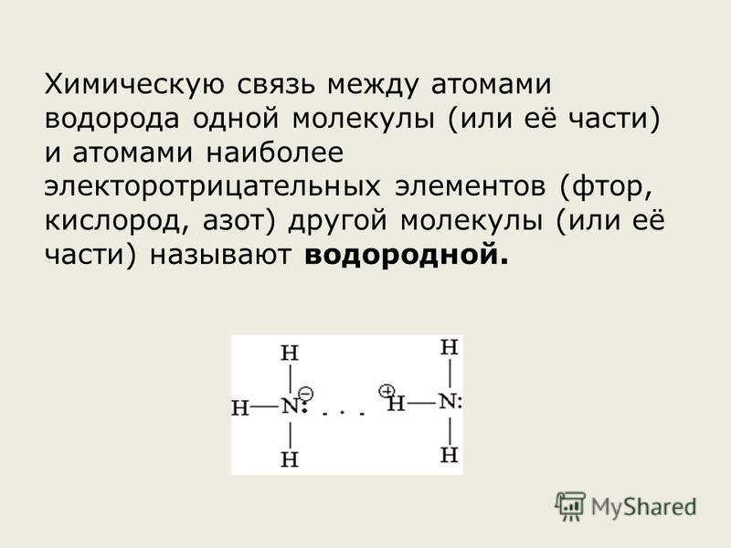 Химическую связь между атомами водорода одной молекулы (или её части) и атомами наиболее электро отрицательных элементов (фтор, кислород, азот) другой молекулы (или её части) называют водородной.