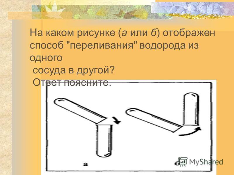 На каком рисунке (а или б) отображен способ переливания водорода из одного сосуда в другой? Ответ поясните.