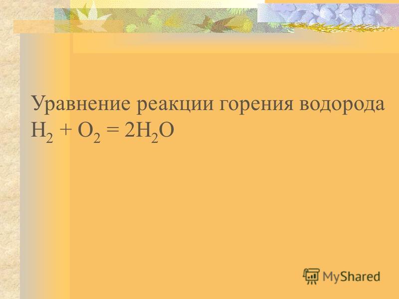 Уравнение реакции горения водорода Н 2 + О 2 = 2Н 2 О