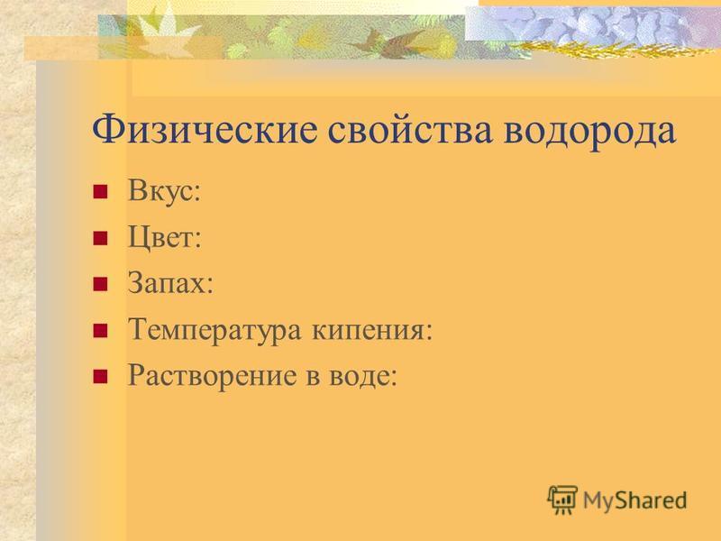 Физические свойства водорода Вкус: Цвет: Запах: Температура кипения: Растворение в воде: