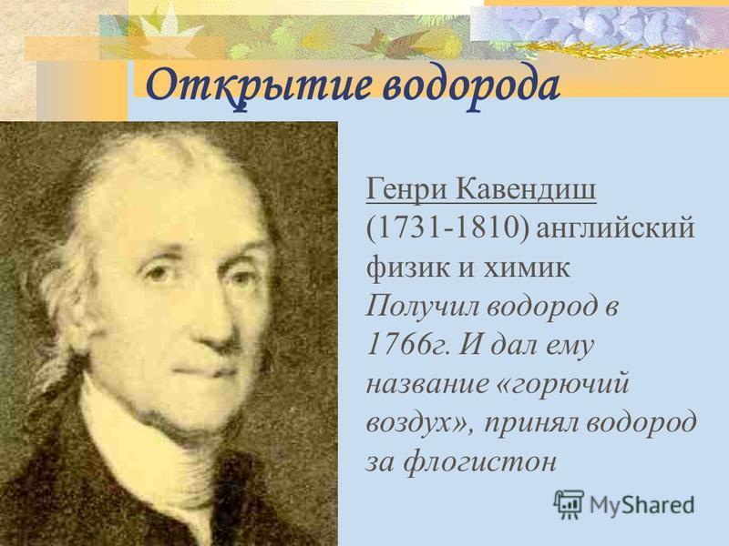 Открытие водорода Генри Кавендиш (1731-1810) английский физик и химик Получил водород в 1766 г. И дал ему название «горючий воздух», принял водород за флогистон