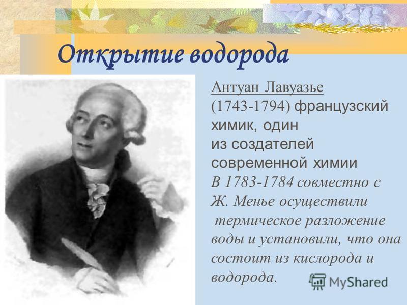 Открытие водорода Антуан Лавуазье (1743-1794) французский химик, один из создателей современной химии В 1783-1784 совместно с Ж. Менье осуществили термическое разложение воды и установили, что она состоит из кислорода и водорода.