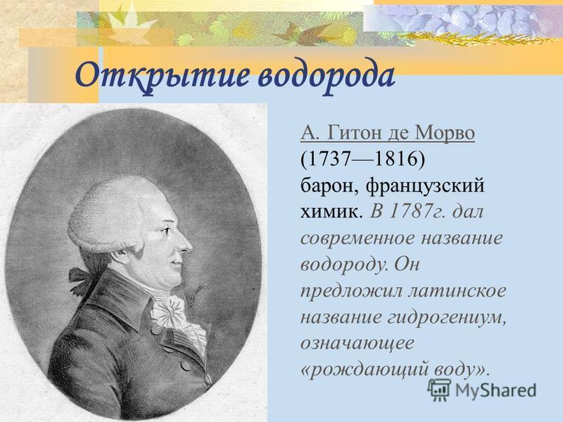 Открытие водорода А. Гитон де Морво (17371816) барон, французский химик. В 1787 г. дал современное название водороду. Он предложил латинское название гидрогениум, означающее «рождающий воду».