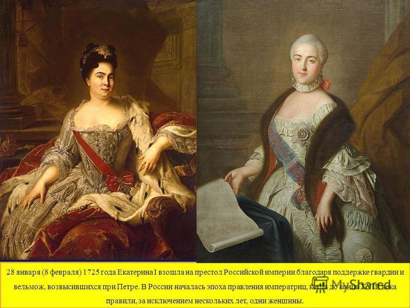 28 января (8 февраля) 1725 года Екатерина I взошла на престол Российской империи благодаря поддержке гвардии и вельмож, возвысившихся при Петре. В России началась эпоха правления императриц, когда до конца XVIII века правили, за исключением нескольки