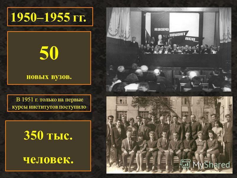 В 1951 г. только на первые курсы институтов поступило 1950–1955 гг. 50 новых вузов. 350 тыс. человек.